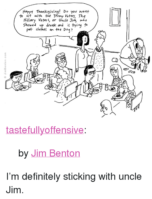 """Jim Benton: Happy thankigiving! Do you want  to sit with the Trump Voters, Th<e  Hillary Voter, or Uncle Jim who  Showed up drunk and is tryinj to  puf- clothes  he Do3?  03 <p><a href=""""http://tumblr.tastefullyoffensive.com/post/153432925468/by-jim-benton"""" class=""""tumblr_blog"""">tastefullyoffensive</a>:</p>  <blockquote><p>by <a href=""""http://jimbenton.com"""">Jim Benton</a></p></blockquote>  <p>I&rsquo;m definitely sticking with uncle Jim.</p>"""