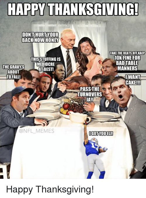 NFL: HAPPY THANKSGIVING!  DONT HURT YOUR  BACK NOW HONEY  TAKE THE BEATS OFF KAEP  10k FINE FOR  THIS STUFFING is  BAD TABLE  THE GRAVYS  MANNERS  AT BEST!  ABOUT  I WANT  TO FALL!  CAKE!!!  PASS THE  TURNOVERS  JAY  @NFL MEMES  IGOTIVOUELI! Happy Thanksgiving!