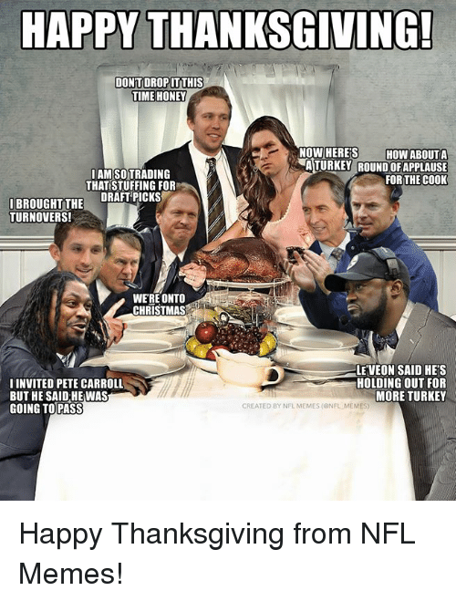 Leveon: HAPPY THANKSGIVING!  DONTDROP İTTHIS  TIME HONEY  NOW HERE'S HOW ABOUTA  AMSOTRADING  THAT STUFFING FOR  ATURKEY ROUND OFAPPLAUSE  FOR THE COOK  IBROUGHTTHE DRAFTPICKS  TURNOVERS!  WERE ONTO  CHRISTMAS  IINVITED PETE CARROLL  BUT HE SAID HE WAS  GOING TOPASS  LE'VEON SAID HE'S  HOLDING OUT FOR  MORE TURKEY  CREATED BY NFL MEMES (ONFL MEMES Happy Thanksgiving from NFL Memes!