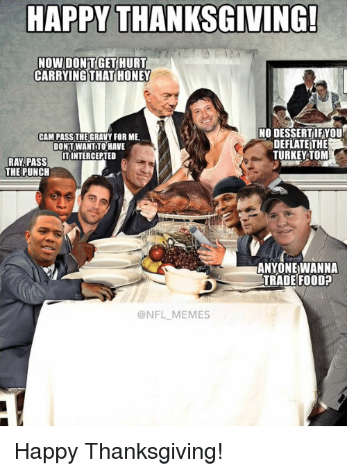 Meme Happy: HAPPY THANKSGIVING!  NOW DONT GET HURT  CARRYING THAT HONEY  NO DESSERTIFYOU  CAM PASS THE GRAVY FOR ME.  DEFLATE THE  DONT WANTTOHAVE  TURKEY TOM  ITINTERCEPTED  RAY PASS  THE PUNCH  ANYONE WANNA  TRADE FOOD?  @NFL MEMES Happy Thanksgiving!