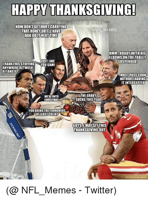 Memes Nfl: HAPPY THANKSGIVING!  NOW DONTGETHURTCARRYING  @NFL MEMES  THAT HONEY ORILL HAVE  DAK DOIT NEXTTIME  HMM BRADY WITH HIS  ELBOWS ON THE TABLE?  JUST LIKE  IRANK THIS STUFFING  YOU CAM!  ANYWHERE BETWEEN  SUSPENDED  ALAND9  MUST PASS CORN  WITHOUT HAVING  IT INTERCEPTED  THE GRAVY  WERE ONTO  SUCKS THIS YEAR  CHRISTMAS  YOU BRING THE TURNOVERS  AT LEAST COLIN?  THANKSGIVING OUT  CREATED BY NFL MEMES (@ NFL_Memes - Twitter)