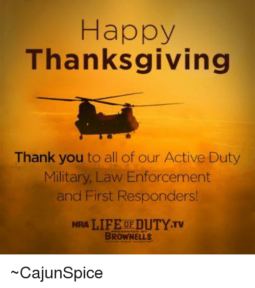 memes: Happy  Thanksgiving  Thank you to all of our Active Duty  Military, Law Enforcement  and First Responders!  NRA LIFE OFDUTYTv  BROWNELL ~CajunSpice