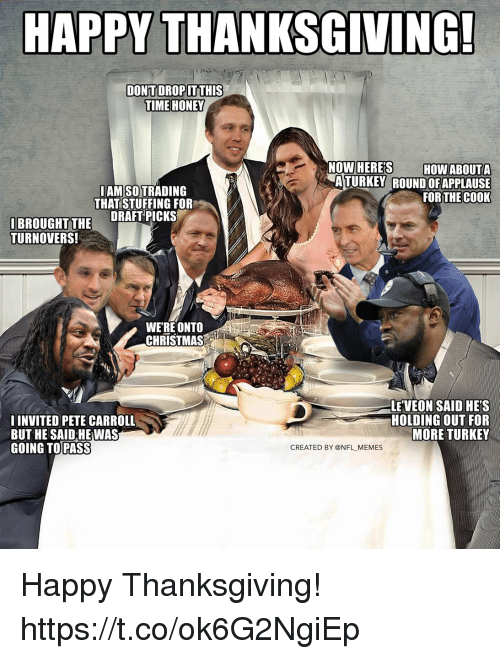 carroll: HAPPY THANKSGIVING!  TIME HONEY  LAM SO TRADING  THAT STUFFING FOR  ATURKEY ROUND OFAPPLAUSE  FOR THEC0OK  IBROUGHT TH DRAFT PICKS  TURNOVERS!  WERE ONTO  CHRISTMAS  I INVITED PETE CARROLL  BUT HE SAID HE WAS  GOING TO PASS  LE VEON SAID HE'S  HOLDING OUT FOR  MORE TURKEY  CREATED BY @NFL MEMES Happy Thanksgiving! https://t.co/ok6G2NgiEp