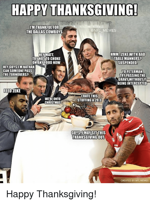 Bad, Christmas, and Dallas Cowboys: HAPPY THANKSGOVING  MTHANKFULFOR  THE DALLAS COWBOYS  @NFL MEMES  HMM..ZEKEWITH BAD  TABLE MANNERS?  SUSPENDED  HEY MATT  TRY NOT TO CHOKE  ONANY FOOD NOWW  HEY GUYSI'M NATHAN  CAN SOMEONE PASS  THETURNOVERS?  YO PETERMAN  TRY PASSING THE  GRAVY WITHOUT IT  BEING INTERCEPTED  FEED ZEKE  WERE ONTO  CHRISTMAS  URATE THIS  STUFFING A 28:3  GUYS,IMAYSITTHIS  THANKSGIVINGOUT  CREATED BY NFL MEMES Happy Thanksgiving!