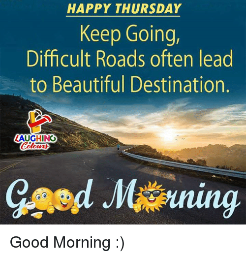 colo: HAPPY THURSDAY  Keep Going,  Difficult Roads often lead  to Beautiful Destination.  ZAUGHING  Colo  oturs Good Morning :)