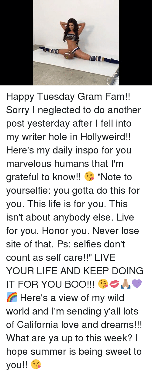 """Boo, Fam, and Life: Happy Tuesday Gram Fam!! Sorry I neglected to do another post yesterday after I fell into my writer hole in Hollyweird!! Here's my daily inspo for you marvelous humans that I'm grateful to know!! 😘 """"Note to yourselfie: you gotta do this for you. This life is for you. This isn't about anybody else. Live for you. Honor you. Never lose site of that. Ps: selfies don't count as self care!!"""" LIVE YOUR LIFE AND KEEP DOING IT FOR YOU BOO!!! 😘💋🙏🏽💜🌈 Here's a view of my wild world and I'm sending y'all lots of California love and dreams!!! What are ya up to this week? I hope summer is being sweet to you!! 😘"""