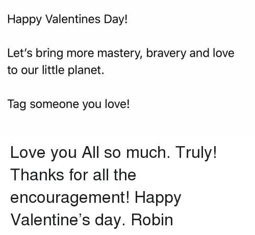 bravery: Happy Valentines Day!  Let's bring more mastery, bravery and love  to our little planet.  Tag someone you love! Love you All so much. Truly! Thanks for all the encouragement! Happy Valentine's day. Robin