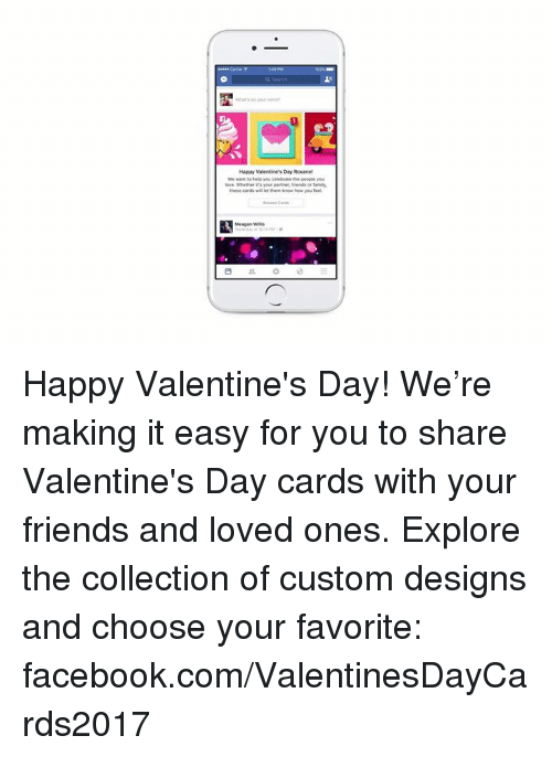 happy valentine day: Happy Valentine's Day Roxane!  love. Whether your partne, friends or tamil.  these cards willet them know how you feel  Meagan Wilis Happy Valentine's Day! We're making it easy for you to share Valentine's Day cards with your friends and loved ones. Explore the collection of custom designs and choose your favorite: facebook.com/ValentinesDayCards2017