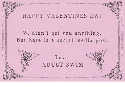 happy valentine day: HAPPY VALENTINES DAY  We didn't get you anything.  But here is a social media post.  Love  ADULT SWIM