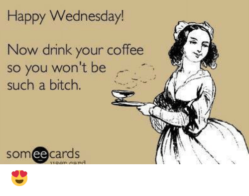 happy wednesday: Happy Wednesday!  Now drink your coffee  so you won't be  such a bitch.  somee cards  ее 😍
