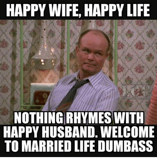 Married Life: HAPPY WIFE, HAPPY LIFE  NOTHING RHYMES WITH  HAPPY HUSBAND. WELCOME  TO MARRIED LIFE DUMBASS