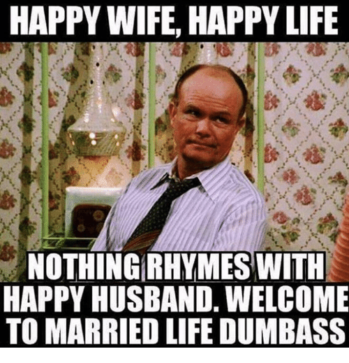 Married Life: HAPPY WIFE, HAPPY LIFE  NOTHING RHYMES WITH  HAPPY HUSBAND, WELCOME  TO MARRIED LIFE DUMBASS