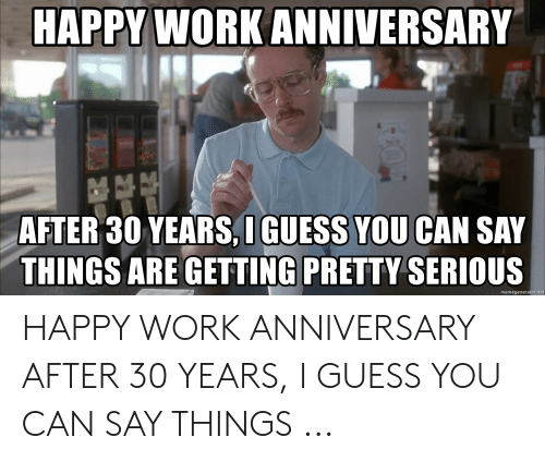 Happy Work Anniversary: HAPPY WORK ANNIVERSARY  AFTER 30 YEARS,I GUESS YOU CAN SAY  THINGS ARE GETTING PRETTY SERIOUS  memegenerator.net HAPPY WORK ANNIVERSARY AFTER 30 YEARS, I GUESS YOU CAN SAY THINGS ...
