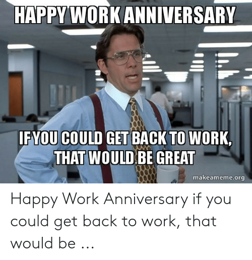 Happy Work Anniversary: HAPPY WORK ANNIVERSARY  IF YOU COULD GET BACK TO WORK,  THAT WOULD BE GREAT  makeameme.org Happy Work Anniversary if you could get back to work, that would be ...
