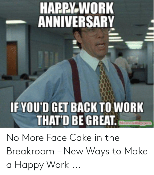 Happy Work Anniversary: HAPPY WORK  ANNIVERSARY  IF YOU'D GET BACK TO WORK  THATD BE GREAT  MomesHappen No More Face Cake in the Breakroom – New Ways to Make a Happy Work ...