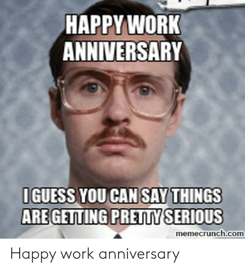 Happy Work Anniversary: HAPPY WORK  ANNIVERSARY  IGUESS YOU CAN SAY THINGS  ARE GETTING PRETTY SERIOUS  memecrunch.com Happy work anniversary