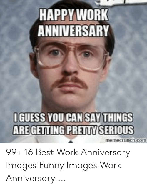 Happy Work Anniversary: HAPPY WORK  ANNIVERSARY  IGUESS YOU CAN SAY THINGS  AREGETTING PRETTY SERIOUS  memecrunch.com 99+ 16 Best Work Anniversary Images Funny Images Work Anniversary ...