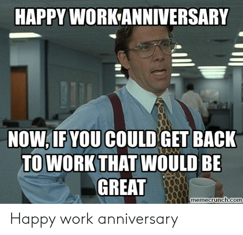 Happy Work Anniversary: HAPPY WORK ANNIVERSARY  NOW,IF YOU COULD GET BACK  TO WORK THAT WOULD BE  GREAT  memecrunch.com Happy work anniversary