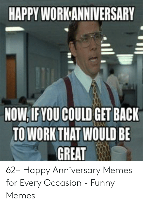 Happy Work Anniversary: HAPPY WORK ANNIVERSARY  NOW,IFYOU COULD GET BACK  TO WORKTHAT WOULD BE  GREAT 62+ Happy Anniversary Memes for Every Occasion - Funny Memes