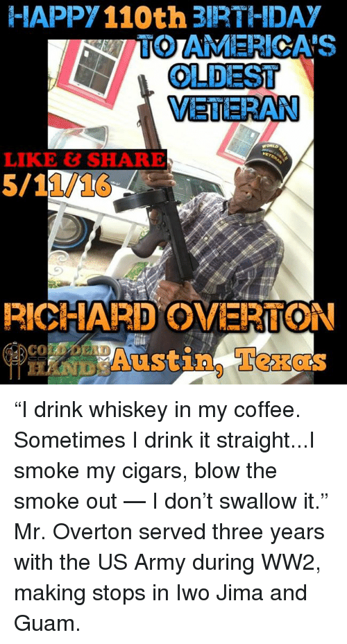 """memes: HAPPY110th 3IRTHIDA  TO AMERICA'S  OLDEST  VETERAN  RICHARD OVERTON  Austin, Texas """"I drink whiskey in my coffee. Sometimes I drink it straight...I smoke my cigars, blow the smoke out — I don't swallow it.""""  Mr. Overton served three years with the US Army during WW2, making stops in Iwo Jima and Guam."""
