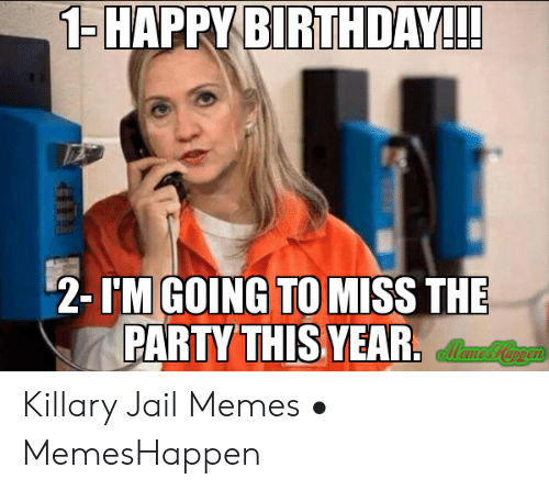 Jail Memes: HAPPYBIRTHDAY!  2- IM GOING TO MISS THE  PARTY THIS YEAFR Killary Jail Memes • MemesHappen