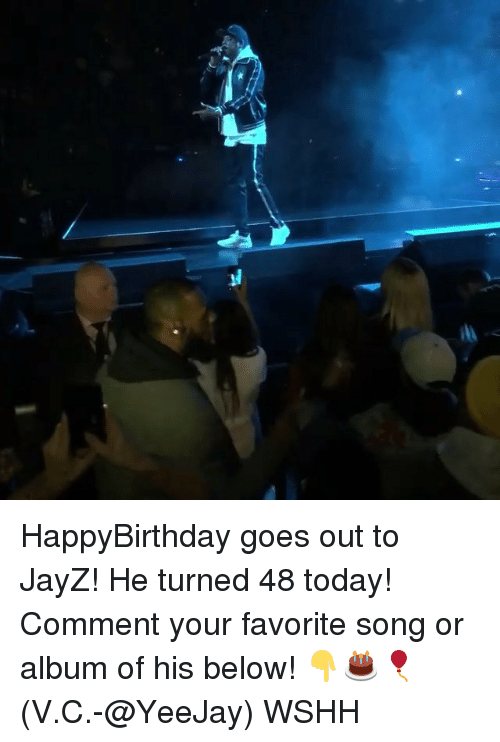 Memes, Wshh, and Today: HappyBirthday goes out to JayZ! He turned 48 today! Comment your favorite song or album of his below! 👇🎂🎈 (V.C.-@YeeJay) WSHH