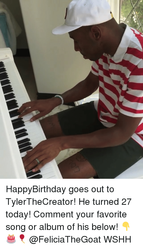 Happybirthday: HappyBirthday goes out to TylerTheCreator! He turned 27 today! Comment your favorite song or album of his below! 👇🎂🎈 @FeliciaTheGoat WSHH