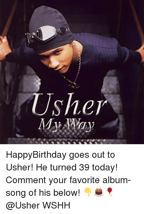 Memes, Usher, and Wshh: HappyBirthday goes out to Usher! He turned 39 today! Comment your favorite album-song of his below! 👇🎂🎈 @Usher WSHH