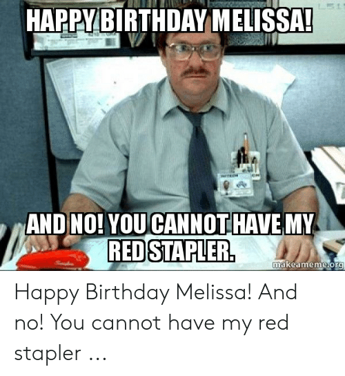 Happy Birthday Melissa: HAPPYBIRTHDAY MELISSA  AND NO! YOU CANNOTHAVE MY  REDSTAPLER  makeameme org Happy Birthday Melissa! And no! You cannot have my red stapler ...