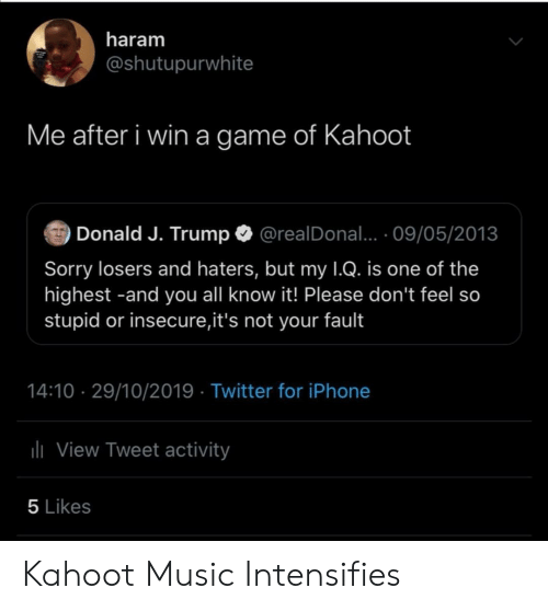 J Trump: haram  @shutupurwhite  Me after i win a game of Kahoot  Donald J. Trump  @realDonal... 09/05/2013  Sorry losers and haters, but my 1Q. is one of the  highest -and you all know it! Please don't feel so  stupid or insecure,it's not your fault  14:10 29/10/2019 Twitter for iPhone  lView Tweet activity  5 Likes Kahoot Music Intensifies