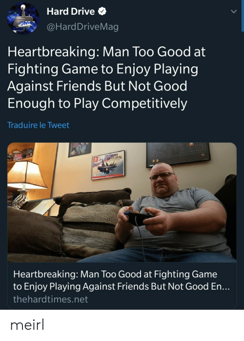 hard drive: Hard Drive  @HardDriveMag  Heartbreaking: Man Too Good at  Fighting Game to Enjoy Playing  Against Friends But Not Good  Enough to Play Competitively  Traduire le Tweet  SMASH BRES  Heartbreaking: Man Too Good at Fighting Game  to Enjoy Playing Against Friends But Not Good En...  thehardtimes.net meirl