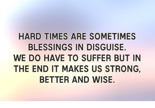 hard times are sometimes blessings in disguise we do have 2420173 hard times are sometimes blessings in disguise we do have to suffer