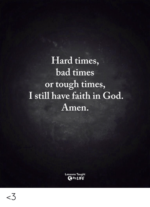 hard times: Hard times,  bad times  or tough times  I still have faith in God.  Amen.  Lessons Taught  By LIFE <3