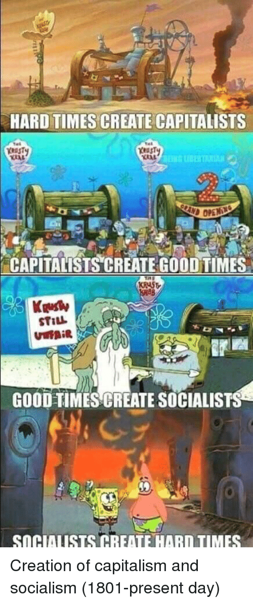 hard times: HARD TIMES CREATE CAPITALISTS  CAPITALISTS CREATE GOOD TIMES  Kelly  GOOD-TIMES CREATE SOCIALISTS  SOGIAUSTS CREATE HARD TIMES Creation of capitalism and socialism (1801-present day)
