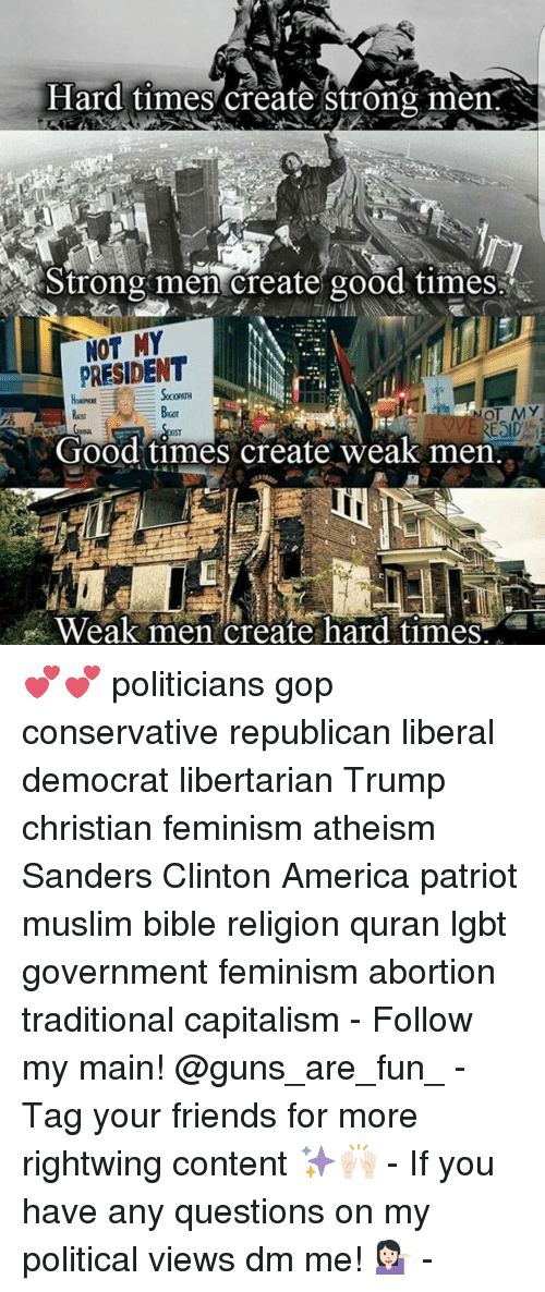 Memes, 🤖, and Good Times: Hard times create strong men N  strong men create good time  MY  PRESIDENT  NOT MY  RESID  Good times create weak men  Weak men create hard times 💕💕 politicians gop conservative republican liberal democrat libertarian Trump christian feminism atheism Sanders Clinton America patriot muslim bible religion quran lgbt government feminism abortion traditional capitalism - Follow my main! @guns_are_fun_ - Tag your friends for more rightwing content ✨🙌🏻 - If you have any questions on my political views dm me! 💁🏻 -