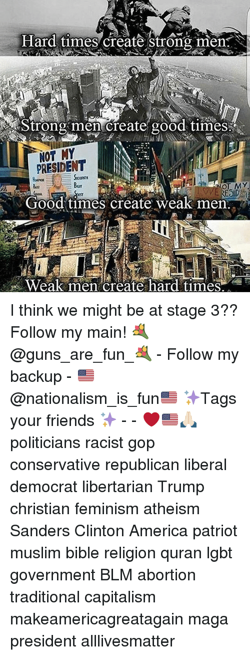 All Lives Matter, America, and Feminism: Hard times create strong men  Strong create good times!  NOT MY  NOT MY  RESID  Good times create weak men  Weak men create hard times. I think we might be at stage 3?? Follow my main! 💐@guns_are_fun_💐 - Follow my backup - 🇺🇸@nationalism_is_fun🇺🇸 ✨Tags your friends ✨ - - ❤️🇺🇸🙏🏻 politicians racist gop conservative republican liberal democrat libertarian Trump christian feminism atheism Sanders Clinton America patriot muslim bible religion quran lgbt government BLM abortion traditional capitalism makeamericagreatagain maga president alllivesmatter
