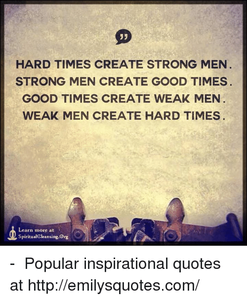 Good Times Quotes: HARD TIMES CREATE STRONG MEN STRONG MEN CREATE GOOD TIMES