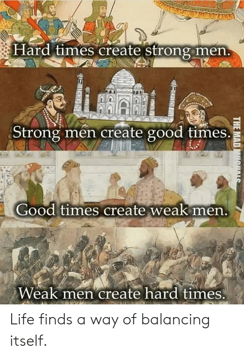 hard times: Hard times create Strong men  Strong men create good times.  Good times create weak nen  Weak men create hard times Life finds a way of balancing itself.