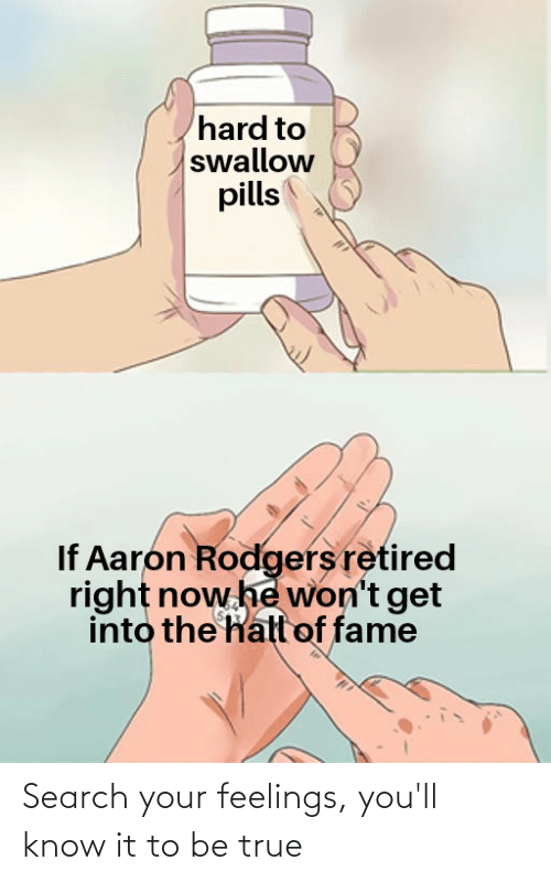 Aaron Rodgers: hard to  swallow  pills  If Aaron Rodgers retired  right now he won't get  into the hall of fame Search your feelings, you'll know it to be true