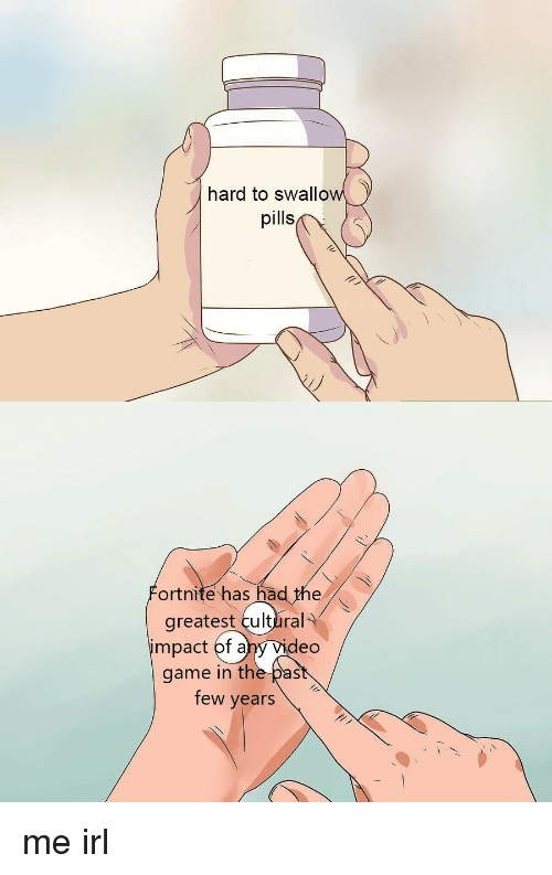 Ahy: hard to swallow  pills  ortnite has had the  greatest cultlral  impact of ahy Vid  eo  game in the past  few years me irl