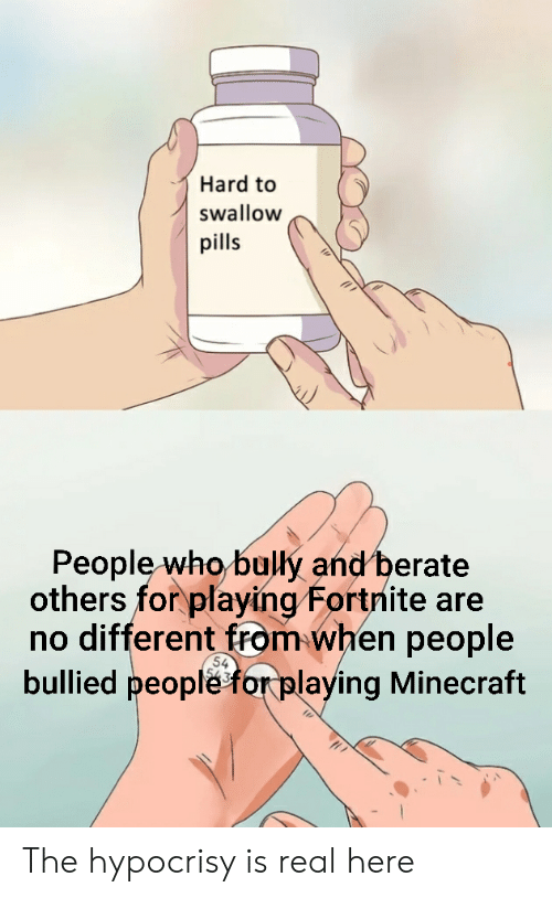 berate: Hard to  swallow  pills  People who bully and berate  others for playing Fortnite are  no different from when people  bullied people for playing Minecraft  54 The hypocrisy is real here