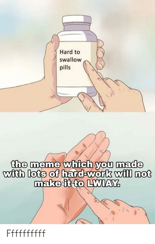 Ffffffffff: Hard to  swallow  pills  the meme which you made  with lots of hard-work will not  makeit to LWIAY Ffffffffff