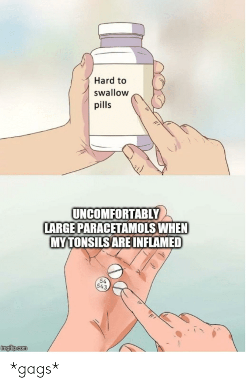 Uncomfortably: Hard to  swallow  pills  UNCOMFORTABLY  LARGE PARACETAMOLS WHEN  MYTONSILS ARE INFLAMED  54  543  imgflip.com *gags*