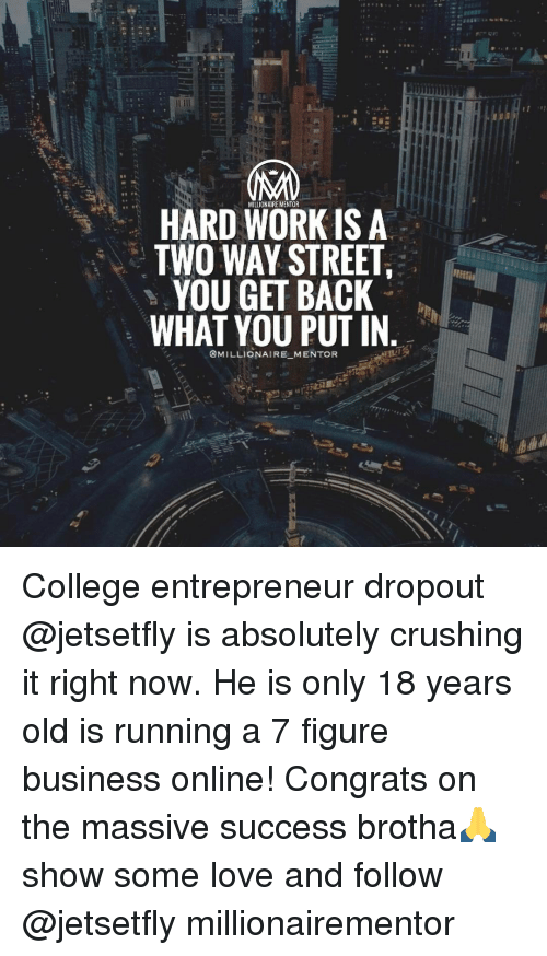 two way street: HARD WORK IS A  TWO WAY STREET  YOU GET BACK  WHAT YOU PUT IN  @MILLIONAIRE MENTOR College entrepreneur dropout @jetsetfly is absolutely crushing it right now. He is only 18 years old is running a 7 figure business online! Congrats on the massive success brotha🙏 show some love and follow @jetsetfly millionairementor