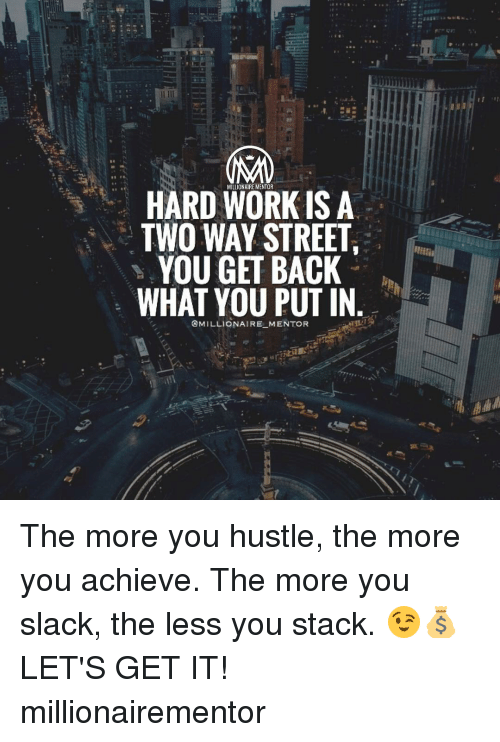two way street: HARD WORK IS A  TWO WAY STREET  YOU GET BACK  WHAT YOU PUT IN  MILLIONAIRE MENTOR The more you hustle, the more you achieve. The more you slack, the less you stack. 😉💰 LET'S GET IT! millionairementor