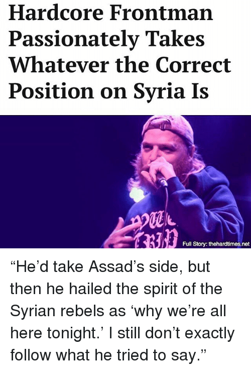 "Memes, Spirit, and Syria: Hardcore Frontman  Passionately Takes  Whatever the Correct  Position on Syria Is  Full Story: thehardtimes.net ""He'd take Assad's side, but then he hailed the spirit of the Syrian rebels as 'why we're all here tonight.' I still don't exactly follow what he tried to say."""