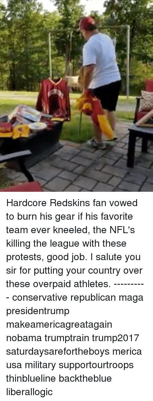 Nobama: Hardcore Redskins fan vowed to burn his gear if his favorite team ever kneeled, the NFL's killing the league with these protests, good job. I salute you sir for putting your country over these overpaid athletes. ---------- conservative republican maga presidentrump makeamericagreatagain nobama trumptrain trump2017 saturdaysarefortheboys merica usa military supportourtroops thinblueline backtheblue liberallogic