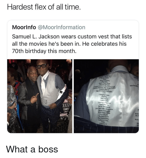 exorcist: Hardest flex of all time  Moorlnfo @Moorlnformation  Samuel L. Jackson wears custom vest that lists  all the movies he's been in. He celebrates his  70th birthday this month.  Dig Cam  nlack Snake Moun  Blazing Sa  America: The First Avenge  mrice: The Winter Sokdier  CAp Captain Marvel  The Cavemon's Valentine  Cell  Changing Lanes  Chi-Raq  The Cleaner  Coach Carter  Coming to America  Deep Bluc Sea  Def by Temptation  T/  Die lHand with a Vengeance  Django Unchained  Dothe Right Thing  Eve's Bayou  The Exorcist I1  The Exterminator  Fathers & Sons  Fluke  Formula 5t  The P  Rules What a boss