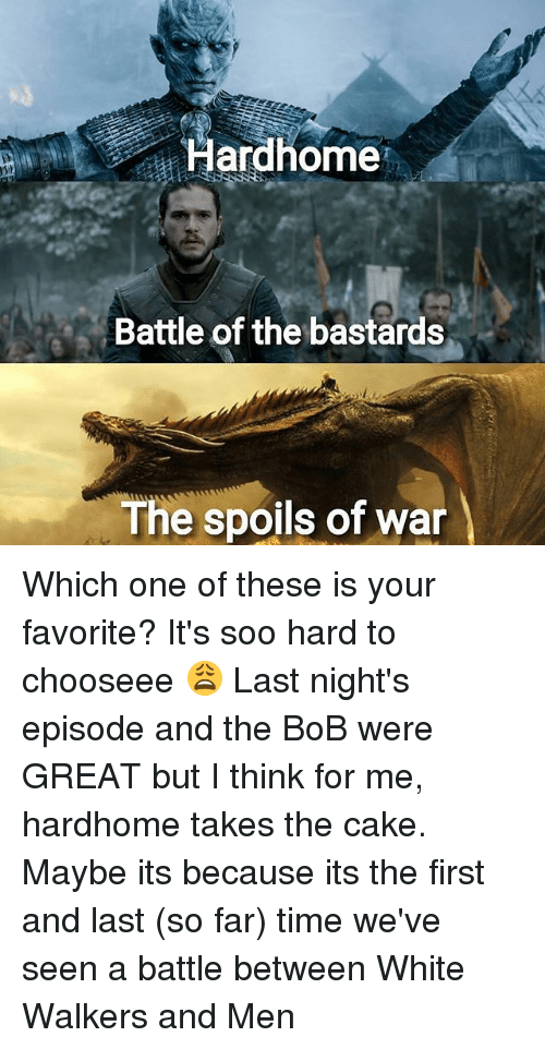 soos: Hardhome  Battle of the bastards  The spoils of war Which one of these is your favorite? It's soo hard to chooseee 😩 Last night's episode and the BoB were GREAT but I think for me, hardhome takes the cake. Maybe its because its the first and last (so far) time we've seen a battle between White Walkers and Men