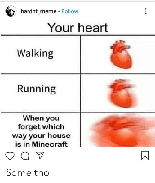 Follow Your: hardnt_meme Follow  Your heart  Walking  Running  When you  forget which  way your house  is in Minecraft  Q V Same tho